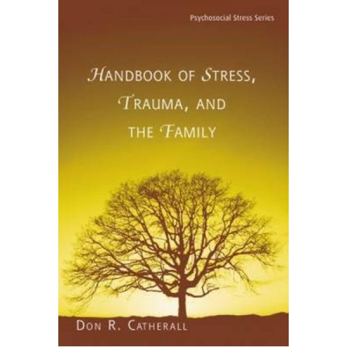 Handbook of Stress Trauma and the Family by Edited by Don R Catherall