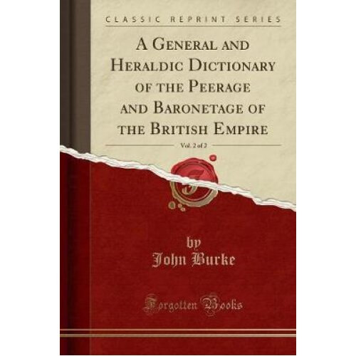 A General and Heraldic Dictionary of the Peerage and Baronetage of the British Empire, Vol. 2 of 2 (Classic Reprint)