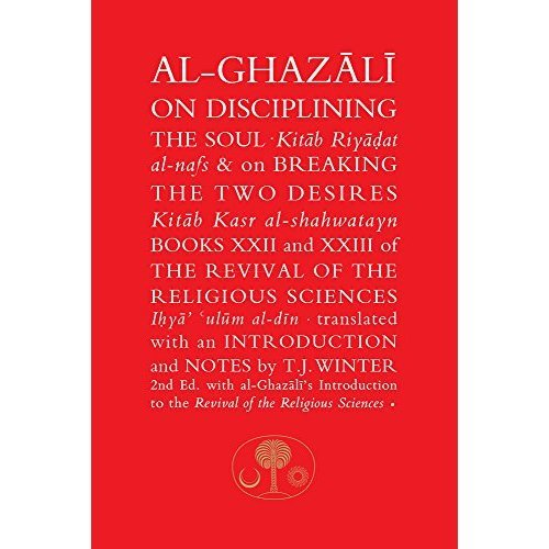 Al-Ghazali on Disciplining the Soul and on Breaking the Two Desires: Books XXII and XXIII of the Revival of the Religious Sciences (Ihya' 'Ulum al...