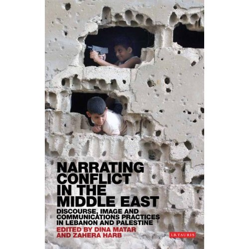 Narrating Conflict in the Middle East: Discourse, Image and Communications Practices in Lebanon and Palestine (Library of Modern Middle East Studies)