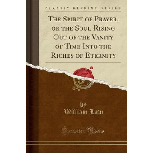 The Spirit of Prayer, or the Soul Rising Out of the Vanity of Time Into the Riches of Eternity (Classic Reprint)
