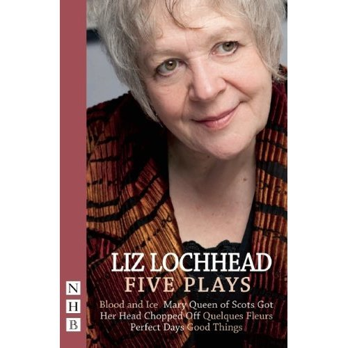 Lochhead: Five Plays (Blood and Ice, Mary Queen of Scots Got Her Head Chopped Off, Quelques Fleurs, Perfect Days, Good Things)